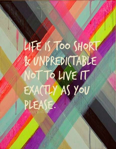 jaymug:  Life is too short and unpredictable not to live it exactly as you please.