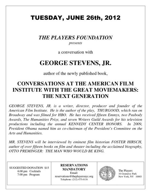 Members:  the Players Foundation presents a conversation with George Stevens, Jr., author of the newly-published CONVERSATIONS AT THE AMERICAN FILM INSTITUTE WITH GREAT AMERICAN MOVIEMAKERS:  THE NEXT GENERATION.  Tuesday, June 26th.  Cocktails at 6PM; program at 7PM.  Suggested donation $15.