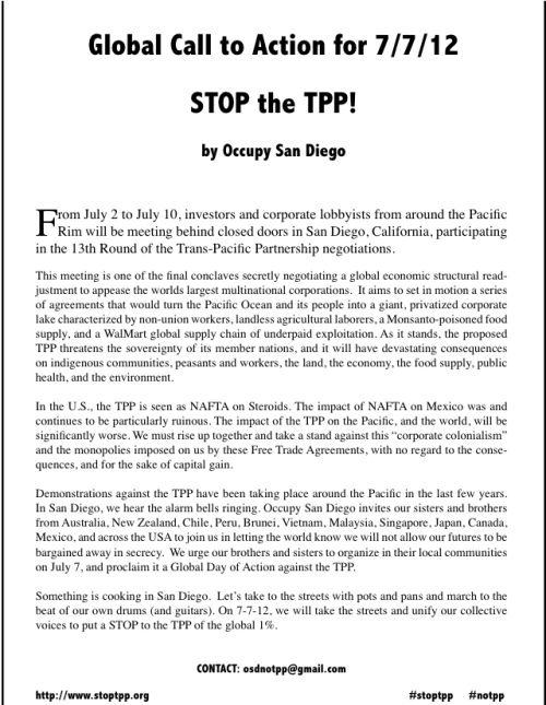 Call to Action to #StopTPP #July7 #J7 by Occupy San Diego To our brothers in Japan, Australia, New Zealand, Malaysia, Chile, Peru, Mexico, Canada, Brunei, Vietnam, and across the US, Join us in Occupy San Diego on July 7 to #StopTPP. The TPP is the new NAFTA, but this time if going after everything from land and resources to intellectual property affecting all sorts of communities, labor unions, medical access, the environment, and technological innovation. It must be stop. We want to invite everyone to San Diego, to raise our voices and take the streets with pots and pans. If you can't make it to San Diego, we invite you to organize locally with environmental, unions, and activists. We must let the US and the corporate 1% that we don't want the TPP. No to the TPP and Corporate Colonialism! Yes to local sustainability and autonomous communities.