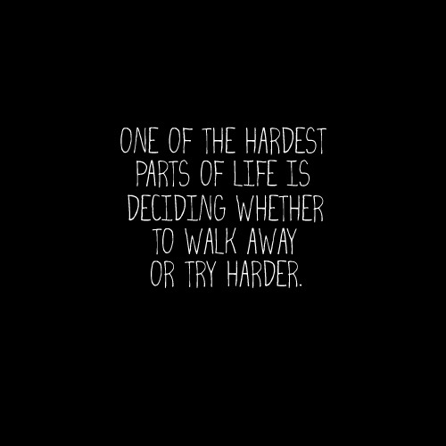 "But ultimately, you decide to try harder. Because 10 years from now you will look back. And the question that would haunt you if you walked away rather than try, is ""what if"". When you've tried your hardest, and you still can't see the future, that is when you walk away."