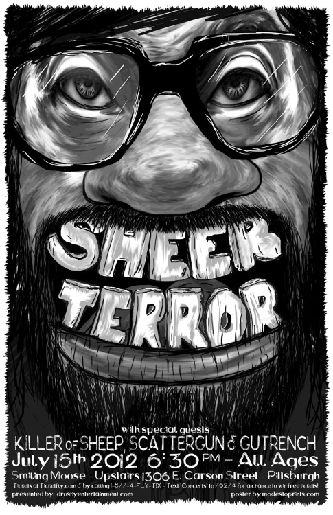 Here is a new poster design for Sheer Terror's show with Killer of Sheep, Scattergun & Gutrench at the Smiling Moose in Pittsburgh on July 15th.  Prints are Available at the MODESTo! Shop: https://www.etsy.com/listing/102203220/sheer-terror-gigposter-giclee-print