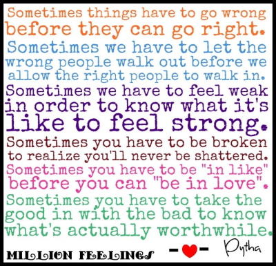 "Sometimes things have to go wrong before they can go right. Sometimes we have to let the wrong people walk out before we allow the right people to walk in. Sometimes we have to feel weak in order to know what it feels like to feel strong. Sometimes you have to be broken to realize you'll never be shattered. Sometimes you have to be ""in like"" before you can ""be in love"". Sometimes you have to take the good in with the bad to know what's actually worthwhile.  It shouldn't bother me, but it does.  I shouldn't care about you, but I do.  I should hate you, but I don't.    And it's been this way since forever."