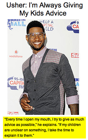 "casajules:  THIS JUST IN! Usher gives advice and takes the time to explain things to his children! When reached for comment, Lil Jon was quoted* as saying, ""YEAAAH! WHUT? OKAY.""** *Nobody really asked Lil Jon for a comment, but that's pretty much what I said after I finished laughing at the above blurb on People.com. **Oh, please click on that hotlink. You won't be sorry. I uploaded it just for this post.  OHMYGOSHSOFUNNY. CLICK IT."