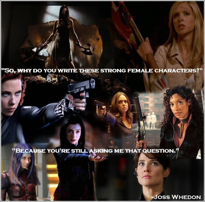 "feminerdism:  Two things: I love this quote, Joss Whedon, and all the characters in this picture (with the possible exception of Illyria). They are all ""strong female characters,"" they all kick ass, and they are all well-written. This photo only depicts one kind of ""strong female character"" in the works of Joss Whedon: The kind that comes heavily armed with firearms/magic/battle axes/stakes/ass-kicking skills, etc. So I'd like to take a moment to mention the other ""strong female characters"" of the Whedonverse, those whose strength does not necessarily come in the form of ass-kicking abilities, but who are without a doubt strong. Joyce Summers, Buffy's wonderfully human, flawed, protective, and supportive mother. Kaylee Frye, the genius mechanic who delights in girly dresses, her own sexuality, good food, and getting her hair done. Sierra/Priya, the victim of abuse who is at her core a compassionate, loving pacifist. Winifred Burkle, who survived five years in a hell dimension and can solve any problem with science, optimism, and her enormous brain. Tara MaClay, who was the only one of Buffy's friends to provide her with support and understanding in her darkest hour, and who stood up to her abusive girlfriend even when it hurt her. Cordelia fucking Chase, who went from privileged brat to loyal friend to self-sacrificing hero. Adele DeWitt, the woman in a position of power who never forgot that her first duty was to protect the Actives under her charge.  Pepper Potts, CEO of Stark Enterprises and the only person who can get the best of Iron Man. Inara Serra, the sex-positive and confident courtesan who was more therapist than ""whore"" and never once let misogynist insults prevent her from being who she is.  Anya Jenkins, who spoke her mind. Every. Damn. Time. Even Dawn Summers, who wasn't special, but extraordinary (we all whined at age 15, deal with it).  One of my favorite things about Whedonverse projects is that they always include a broad spectrum of ""strong female characters."" The women of the Whedonverse represent a diverse collection of ways to be strong as a woman, as a person. The ass-kickers were just as strong as the nurturers, and sometimes they even overlapped. Y'know… like real people. This concludes my blatant fangirling over Whedonverse women."