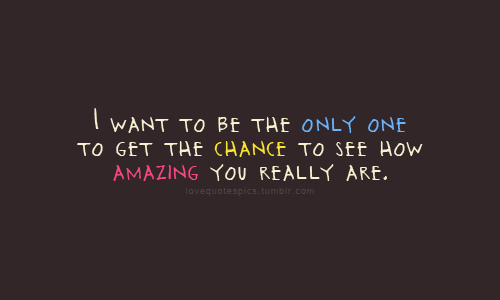 lovequotespics:  I want to be the only one to get the chance to see how amazing you really are.