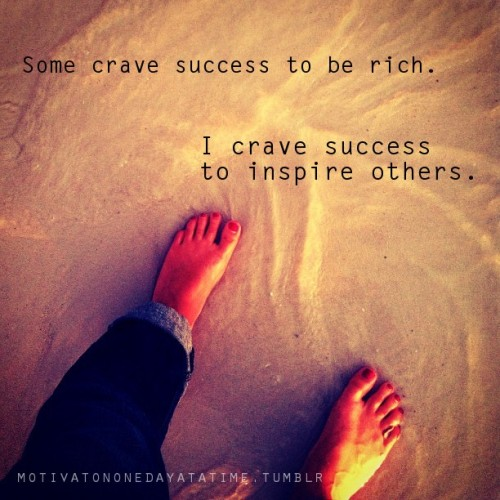 Some crave success to be rich. I crave success to inspire others.