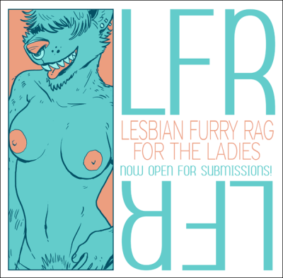 "lesbianfurryrag:    ♡   ♡  (●♡∀♡)ノ  LFR, THE LESBIAN FURRY RAG  ヽ(♡∀♡●)    ♡  ♡ ♡ SEEKING THE BEST IN LADY ON LADY ARTWORK FROM THE FURRY COMMUNITY'S FINEST TALENTS, NOW OPEN FOR SUBMISSIONS! ♡ ""LFR"" is a brand new project, its intention is to showcase high quality furry comics and illustrations of the girl kissin' girl persuasion. What we are looking for is work that is fun and inviting for everybody - with a focus on representing the experience of female companionship tastefully and devoid of objectification. Don't feel like you can't make it cheesecakey too, though ;3 Your pieces may be anywhere from highly explicit to relatively tame, as long as it follows that idea!  We want artwork depicting girls of any and all body types - lean, curvy, tall, short, heavy, buff - all are welcome! We want erotic illustrations, pin-ups, and comics! We would ideally like to have at least three comics for the first issue, minimum of three pages each. If you're interested in doing a comic, be sure to talk about it with us at  lesbianfurryrag@gmail.com first! we'd be happy to have you!  we will very generously post previews of the work that will be available in each issue to this tumblr - so follow lesbianfurryrag on tumblr for lots of great previews of what the artists have to offer! We also have an ask box if you have any questions! Now, as far as the actual submission guidelines, the finished issues will be put online as downloadable PDFs, with a new issue coming out every six months. This is non-profit, though if it is successful then we may just turn this into something bigger! Image must be 8.5x11 ratio. It's alright to be off by a little, though! Image must be a minimum of 200dpi. Image may be in color! Grayscale is also fine!  Tentative deadline for the first issue is January 25th 2013. IF YOU ARE INTERESTED, HAVE ARTWORK TO CONTRIBUTE,  WOULD LIKE TO SHOW US YOUR WORK OR OTHERWISE HAVE ANY QUESTIONS AT ALL, SEND THEM TO lesbianfurryrag@gmail.com"