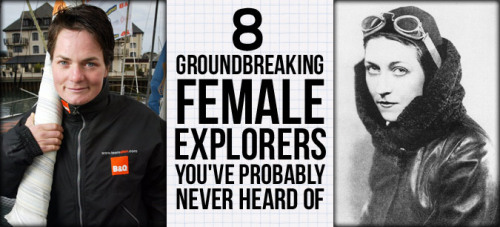 Writers, sailors, aviators and all-around adventurers, these women have explored the world to its fullest.