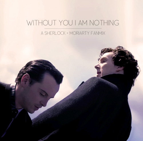 WITHOUT YOU I AM NOTHING: A Sherlock + Moriarty FanmixI already made one of these, but what can I say - these two are endlessly inspiring. // download  I Am You - Depeche ModeThis addiction that we're both part ofleads us deeper into mysterykeeps us craving endlesslyI am you and you are meI am you and you are me Climbing Up The Walls - RadioheadI am the key to the lock in your housethat keeps your toys in the basementAnd if you get too far insideyou'll only see my reflectionEither way you turn, I'll be thereOpen up your skull, I'll be there Face to Face - Siouxie and the BansheesCommit your crime in your deadly time, it's too divineFace to face, no telling liesThe masks they slide to reveal a new disguiseYou never can win, it's the state I'm inThis danger thrills and my conflict killsFace to face, and dream of flyingWho are you? Who am I? I Found A Way - First Aid KitIt's me you've come to take, my duality awakesBy midnight time I could not seeif I were you or you were meWe play the game with skillful handsand so I asked for your demandsGive me your love, give me your thumband he traced us back to where we begun Don't Move - PhantogramIt's not your heart that you've been thinking ofJust the feeling that you're gonna dieKeep your body still, keep your body stillAll you do is shake, shake, shakeDon't you know you're alive, burning in the sky I Like Pretending - IAMXAre we machines, obsolete, alone?And if we dig deep the circuitry burnt out, bendsinto neurotic repetitionThe whole world's insanities,the bleeding hearts and tragedies,won't distract me from the death wishAre we pretending? n - iamamiwhoamiDress the part, it's storytelling timeWe push the boundariesSo the rules are bent just in timeTell me how the story ends now Without You I'm Nothing - Placebo (ft. David Bowie)You never see the lonely me at allI take the plan, spin it sideways, I fallWithout you, I'm nothingWithout you, I'm nothingTake the plan, spin it sidewaysWithout you, I'm nothing at all