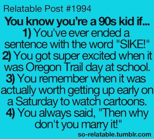 so-relatable:  a 90's kid post for Post #1994 because that's my birth year :)