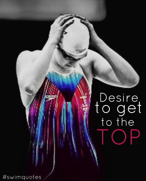 swimmingquotes:  Desire To Get To The Top.  yes.
