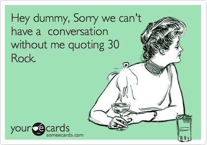 Hey dummy, Sorry we can't have a conversation without me quoting 30 Rock.Via someecards
