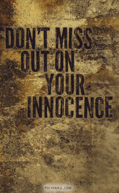 Don't miss out on your innocence.