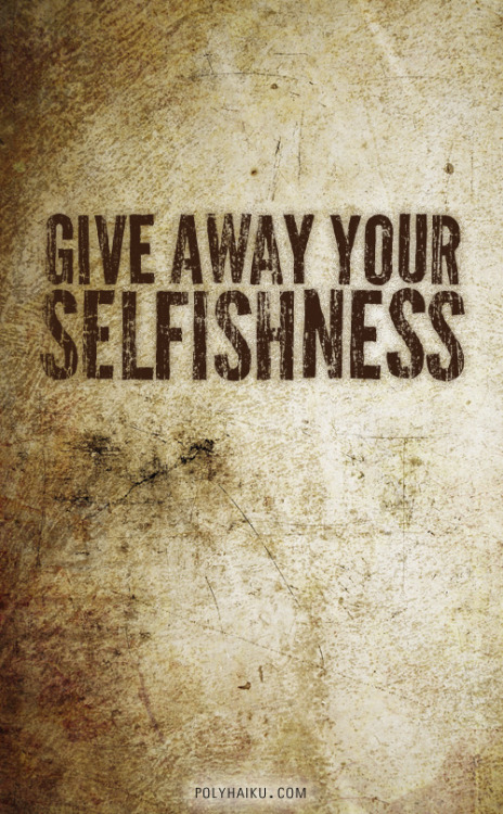 Give away your selfishness.