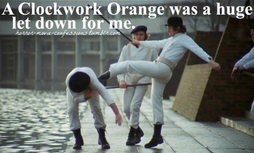 """A Clockwork Orange was a huge let down for me."""