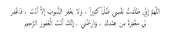 umaymen:  umaymen: O Allah, I have been very unjust to myself and no one grants pardon against sin but You, therefore forgive me with Your forgiveness and have mercy on me. Surely, You are the forgiver, the Merciful. Allahumma inni zalamtu nafsi zulman kathiran wa la ya'ghfirudh dhunuuba illa anta fa'ghfir li ma'ghfiratan min 'indika warhamni innaka antal 'ghafurur rahim.  اللهم آمين. اللهم صل و سلم على سيدنا محمد