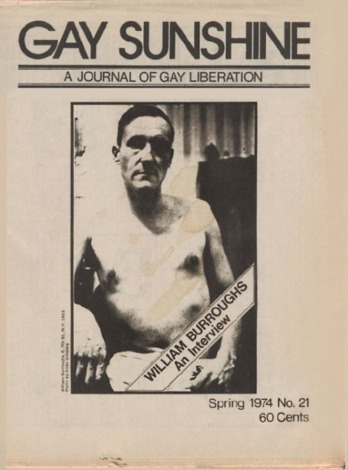 "Gay Sunshine, ""A Journal of Gay Liberation,"" Spring 1974. ""William Burroughs: An Interview."" Cover photograph by Allen Ginsberg.  Gay Sunshine was founded in Berkeley, California in 1971, by Winston Leyland. It sooned moved its operation to San Francisco, where it published until 1983. It covered gay sex history, politics, culture, and included essays, poems and interviews from people such as Allen Ginsburg, William Burroughs, Christopher Isherwood, John Rechy, and Gore Vidal. It featured groundbreaking coverage of gay history. In 1973 it was the first American publication to run an article about gay concentration camp prisoners in Europe who wore the pink triangle, and urged the use of the symbol as a memorial to them. In 1976, John Wojtowicz, who the movie Dog Day Afternoon was loosely based on, published his side of the story in Gay Sunshine. (Read his story here: http://bit.ly/8uNVjp.) The publication was a link to gay writers and activists of all kinds around the country. New York writer Richard Hall describes his first experience with Gay Sunshine: ""I bought a copy and took it home. It had the dirtiest poetry I had ever read. Forests of cocks exploded with awesome regularity. There seemed to be one orgasm per column inch. I loved it."" In 1975, Leyland founded Gay Sunshine press, which he describes as ""the world's oldest continuing gay book publisher."" He has gone on to edit countless books and anthologies, including the popular Meatmen erotic comic book series. There are several good collections of Gay Sunshine available at Amazon.com. For more on the history of Gay Sunshine journal and Gay Sunshine Press: http://www.leylandpublications.com/."