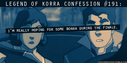 thelittleborrathings:  lokconfession:  191: I'm really hoping for some Borra during the finale. submitted by anonymous  What's on the mind of every Borra shipper right now.