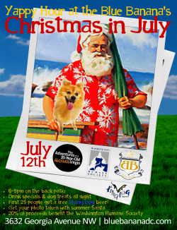 JUST ANNOUNCED! July's Yappy Hour at the Blue Banana DC: Christmas in July! Get your dog's photo w/ Summer Santa, free drink for the first 25 people from our Yappy Hour beer sponsor Flying Dog Brewery, and celebrate the holiday by supporting the Washington Humane Society. Your dog DOESN'T want to miss this one! We are kicking this event up a few notches!