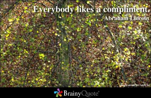 Everybody likes a compliment. - Abraham Lincoln