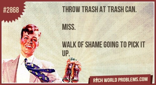 Throw trash at trash can.    Miss.   Walk of shame going to pick it up. http://bit.ly/Mh25Av