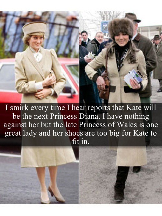 "[Post by Mary] ""I smirk every time I hear reports that Kate will be the next Princess Diana. I have nothing against her but the late Princess of Wales is one great lady and her shoes is too big for Kate to fit in."" — Submitted by Granny"