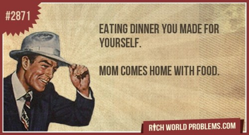rich-world-problems:  Eating dinner you made for yourself.    Mom comes home with food. http://bit.ly/KUhOIK