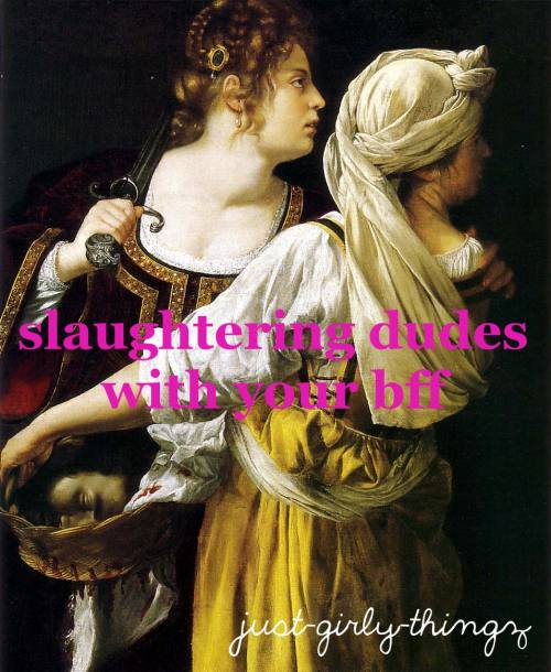 "just-girly-thingz:  [Painting of two ladies with weaponry and a dude's head in a basket, captions ""slaughtering dudes with your bff"" and ""just-girly-thingz""]"