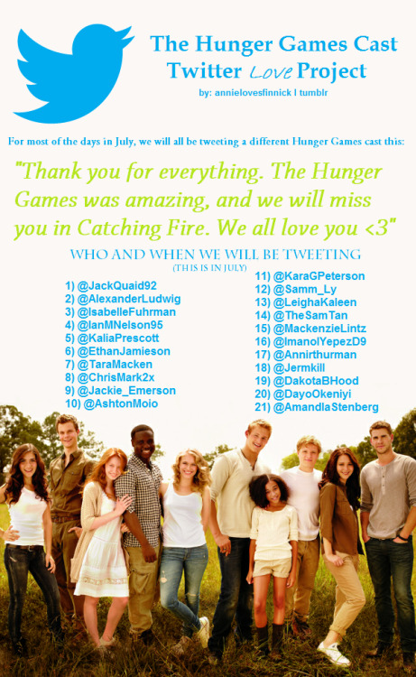 annielovesfinnick:  The Hunger Games Cast Love Project - Tributes Please reblog if you are doing this, so we can get the word around :) The number next to the person's twitter name is the day we will be tweeting them in July Any questions? Ask here  PLEASE DON'T FORGET @jhutch1992