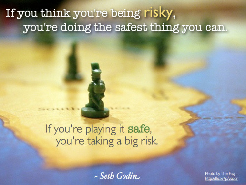 "oberservationpaper:  ""If you think you're being risky, you're doing the safest thing you can. If you're playing it safe, you're taking a big risk."" ~ Seth Godin Photo by The Fayj Hat tip:  Mitch Joel"