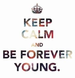 Keep calm, bitch. I'm forever young!