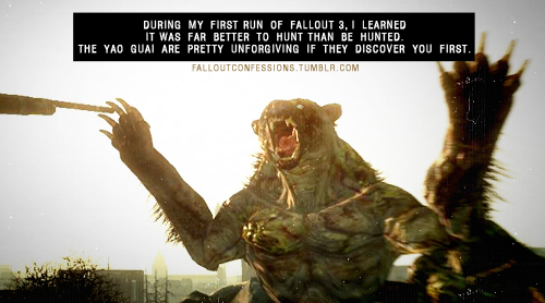 """During my first run of Fallout 3, I learned it was far better to hunt than be hunted. The Yao Guai are pretty unforgiving if they discover you first."" img Fallout Confessions"