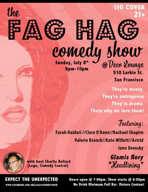 7/8. Fag Hag Comedy Show @ Deco Lounge. 510 Larkin St. SF. 8PM. $10. Featuring Glamis Rory, Farah Haidari, Clare O'Kane, Rachael Shapiro, Valerie Branch, Kate Willett, Astrid and Jenn Dronsky. Hosted by Charlie Ballard.