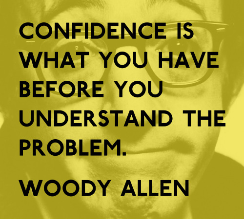 Weekly Quote #13 Bit of cynicism from Woody Allen this week! In graphic design confidence should be a result of understanding the problem, when you get it right you know it! But confidence itself is no use if you don't understand the problem. The picture in the background is a wallpaper from here (won't be making it my desktop picture!) (Weekly quotes so far)