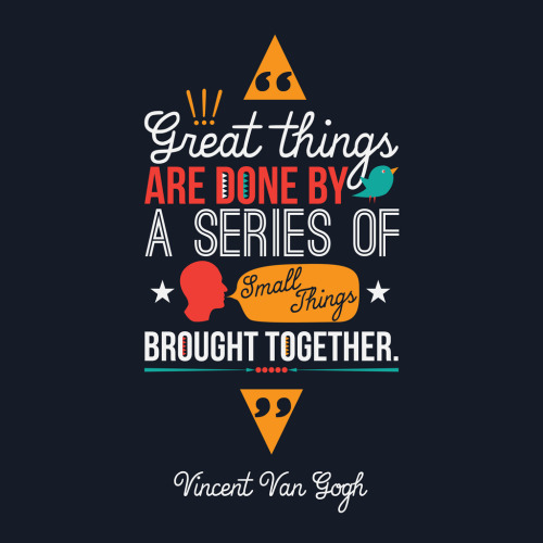 Great things are done by a series of small things brought together. Vincent Van Gogh