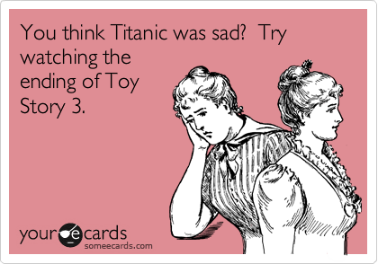 simple-tricks-and-nonsense:  You think Titanic was sad? Try watching the ending of Toy Story 3.Via someecards