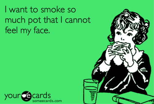 justgethigh:    I want smoke so much pot that I cannot feel my face.