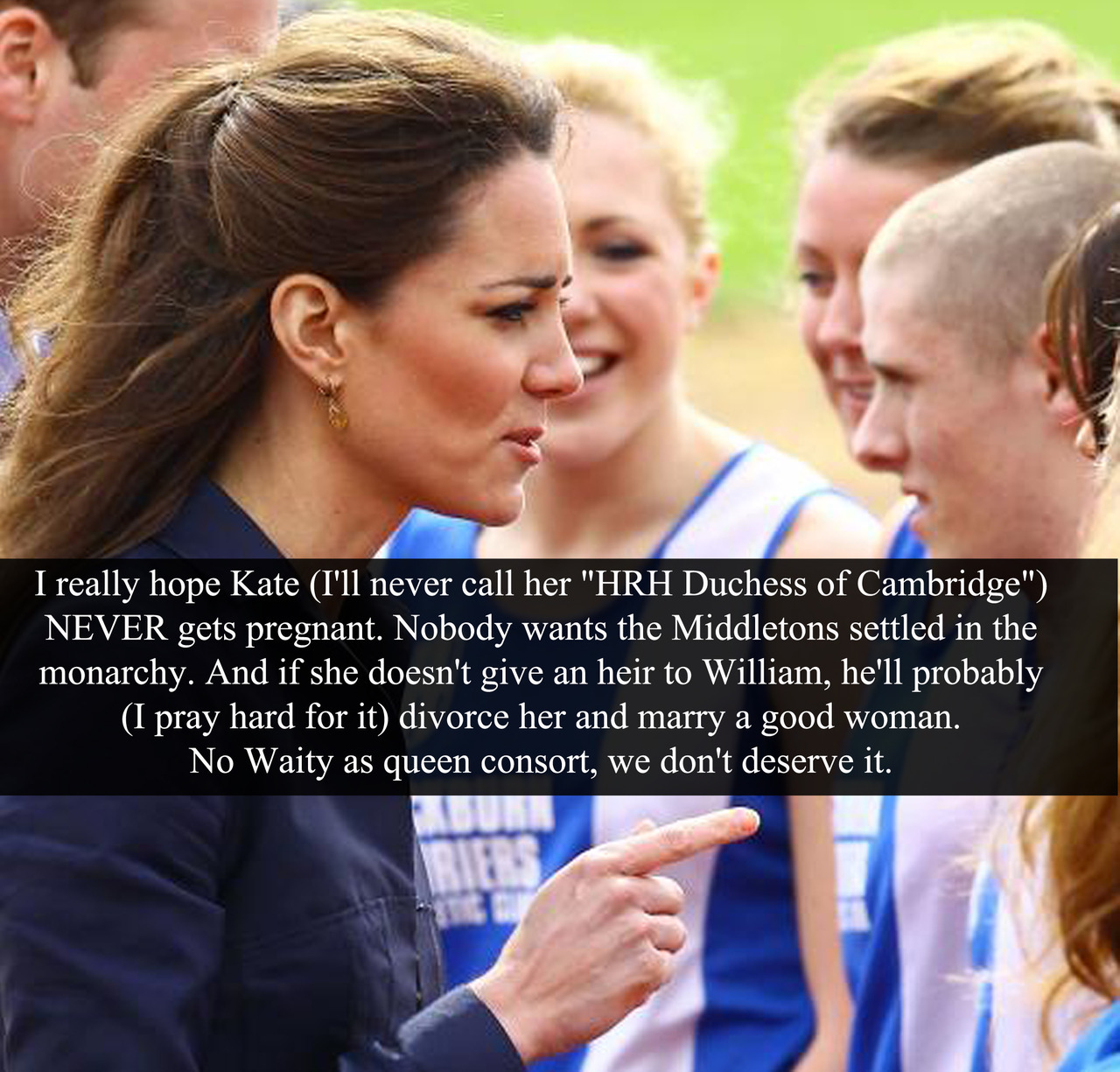 "(Post by Varya) ""I really hope Kate (I'll never call her ""HRH Duchess of Cambridge"") NEVER gets pregnant. Nobody wants the Middletons settled in the monarchy. And if she doesn't give an heir to William, he'll probably (I pray hard for it) divorce her and marry a good woman. No Waity as queen consort, we don't deserve it."" - Submitted by Anonymous"