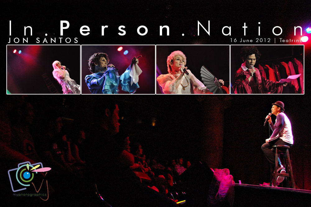 Jon Santos: In.Person.Nation16 June 2012 | Teatrino Jon Santos impersonated Gov. Vilma Santos, Armida Siguion-Reyna, Lady Gaga and Sen. Miriam Santiago, some of the incredible personalities of the nation today which he had given character and life through his craft in this recent show In.Person.Nation held at Teatrino. It's a blast full of laughter. A benifit show for Bayan ni Juan sa Palawan. Some of the show's best lines include: Bagyong Tukso, kaydami nang winasak na tahanan. ~Ate Vi  Fire entrance do not exist. -Sherap  What a foreign, what a wonderful! - Armida Siguion Macareyna  Mayroon akong minus-1, meron din minus-2, walang tunog. ~ Armida Siguion Macareyna  Pinoy, pasaway this way. ~Miss Lady Gaga  I'm the nut with the crunch. ~Miriam Defensive