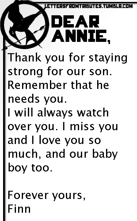 [[Dear Annie,   Thank you for staying strong for our son. Remember that he needs you.  I will always watch over you. I miss you and I love you so much, and our baby boy too.  Forever yours,  Finn]]
