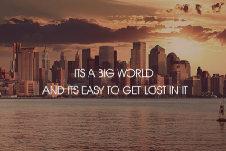 Don't let the world engulf you to be lost. Brave the unknown and enjoy getting lost.