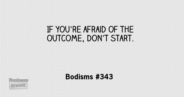 If you're afraid of the outcome, don't start.