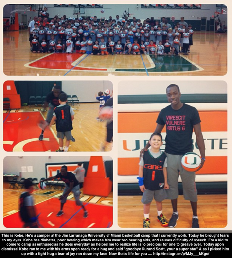 "Durand writes about camper Kobe at the Jim Larranaga basketball camp last week. ""This is Kobe. He's a camper at the Jim Larranaga University of Miami basketball camp that I currently work. Today he brought tears to my eyes. Kobe has diabetes, poor hearing which makes him wear two hearing aids, and causes difficulty of speech. For a kid to come to camp as enthused as he does everyday as helped me to realize life is to precious for one to greave over. Today upon dismissal Kobe ran to me with his arms open ready for a hug and said ""goodbye Durand Scott, your a super star"" & as I picked him up with a tight hug a tear of joy ran down my face 😢 Now that's life for you …."""