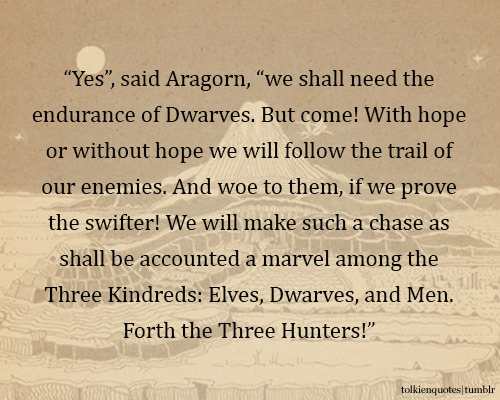 """Yes"", said Aragorn, ""we shall need the endurance of Dwarves. But come! With hope or without hope we will follow the trail of our enemies. And woe to them, if we prove the swifter! We will make such a chase as shall be accounted a marvel among the Three Kindreds: Elves, Dwarves, and Men. Forth the Three Hunters!"" via The Two Towers"