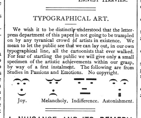 Smileys, 1881  Late 19th Century emoticons, via The Retronaut PK Note: For a year, I was working on the Google Print project in Oxford, and one of the books we encountered (whose name I have completely forgotten) arrived in it's own white box, featuring an average size book with an additional smaler one. The books were basically printshop humour of the time, early examples of text-based art, such as emoticon smilies and character decoration. It wasn't suitable for digitalization as it was published on the cusp of the copyright window (no books during and after 1885 were processed), but it was a fantastic little discovery.