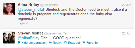 doctorwho:     @AlinaBriley: @steven_moffat Sherlock and The Doctor need to meet… also if a timelady is pregnant and regenerates does the baby also regenerate?