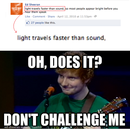 "ed-sheeran-lover3:  ed-sheeran-memes:  o.p.  ""challenge accepted,"" -Ed Sheeran"