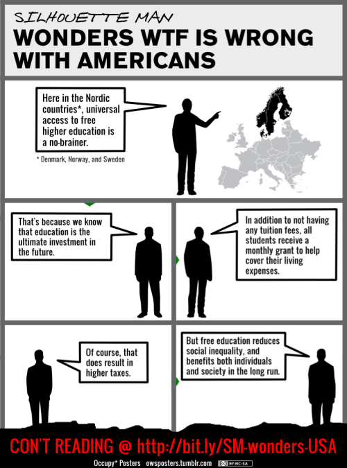 owsposters:  Silhouette Man Wonders WTF is Wrong with Americans View full-size poster: At Zoom.it | 530x2400 | 800x3600 | 1600x7300 Download the poster pack   I just got my federal aid appeal denied two semesters from graduating. I don't know if I'll be able to finish. I have a meeting in roughly eight hours to find out. Meanwhile, student loan profiteers get bailed out and borrow from the U.S. Treasury interest free. What's a few billion here and there among friends?