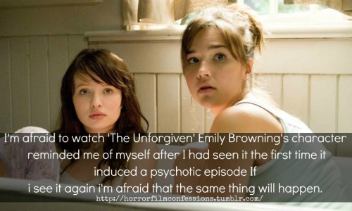"""I'm afraid to watch 'The Unforgiven' Emily Browning's character reminded me of myself after I had seen it the first time it induced a psychotic episode If i see it again i'm afraid that the same thing will happen."" (Sent in by Anonymous) Note from the Owner: eeek! I've heard of people being really bothered by movies. I even have a few that I will never watch again just because they bothered me so bad, the images are like burned into my eyelids or something :S … This is part of why I started this blog because I wanted to see that other people were afraid too. Not just me. Thank you for sharing your confession and be safe while watching horror movies. They all effect people in different ways."