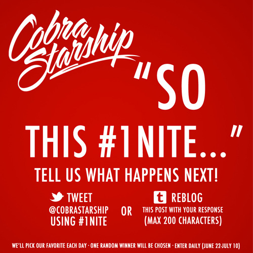 "Cobra Starship posted about a '#1Nite' Contest.  Details are below: Gather round we have a story to tell, but we need your help! We want to create the craziest, most random #1Nite story, but we have a massive case of writers block. All we have so far is ""So this #1Nite…"" Help us write the rest of it! There are two ways to get in on the action: 1. Tweet @CobraStarship finishing the sentence: ""So this #1Nite…"" (you must include #1Nite in your tweet) 2. Reblog this post and add your sentence (max 200 characters). Each morning, we'll pick our favorite sentence and add it to the ongoing story. If we pick your entry, you'll be entered to win the grand prize! What is the grand prize? Well, not only will you win a Cobra shirt of your choice from our webstore, BUT you'll also get your very own copy of the story signed by us! That's right, at the end of contest, we'll turn the ultimate #1Nite story into an actual book with illustrations and everything! Get creative Cobras, let's make this #1Nite a story we'll never forget! Spread the word by reblogging this post! Also, you can download #1Nite on iTunes and watch the music video here!"